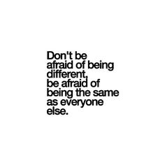 Don't be afraid of being diferente, be afraid of being the same as everyone else. ♡
