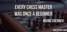Every chess master was once a beginner - Irving Chernev