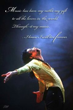 """"""" Music has been my outlet, my gift to all the lovers in the world. Through it my music...                  ... I know I will live Forever. """"        ~ Michael jackson"""
