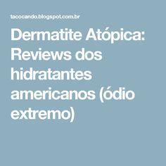 Dermatite Atópica: Reviews dos hidratantes americanos (ódio extremo)