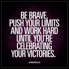 """""""Be brave, push your limits and work hard until you're celebrating your victories."""" Achieving greatness, no matter what it is – will always require you to be brave and push your limits. Work hard and push yourself until you are celebrating and enjoying yo Positive Quotes For Life Motivation, Good Motivation, Fitness Motivation Quotes, Hero Quotes, Happy Quotes, Brave Quotes, Qoutes, Hard Work Quotes, Work Hard"""