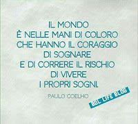 Il mondo è nelle mani di coloro che hanno il coraggio di sognare e di correre il rischio di vivere i propri sogni. Paulo Coelho