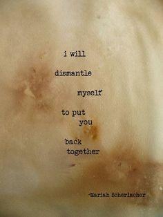 I will dismantle myself.. .. to put You back together. ~ Maria Scherlacher