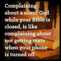 Complaining about a silent God while your Bible is closed, is like complaining about not getting texts when your phone is turned off.