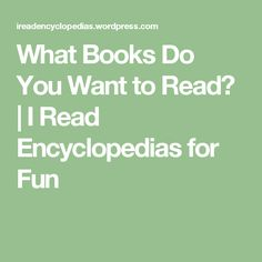 What Books Do You Want to Read? | I Read Encyclopedias for Fun What Book, September 11, Presidential Election, The Incredibles, Songs, Shit Happens, Writing, How To Plan, Motivation