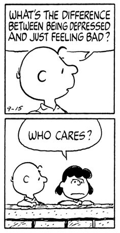 "Charlie Brown asks, ""What's the Difference Between Being Sad and Depressed?"" Lucy Van Pelt answers, ""WHO CARES""!!"