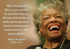 """My mission in life is not merely to survive, but to thrive; and to do so with some passion, some compassion, some humor, and some style.""  --Maya Angelou"