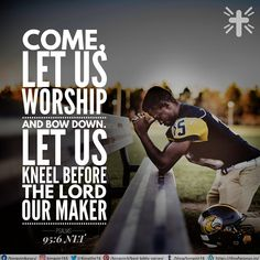 Come, let us worship and bow down. Let us kneel before the Lord our maker, Psalms 95:6 NLT
