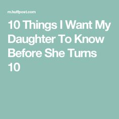 10 Things I Want My Daughter To Know Before She Turns 10