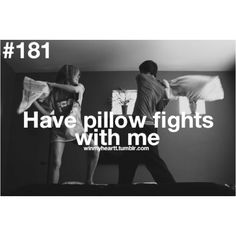 Have pillow fights with me.