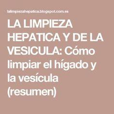 LA LIMPIEZA HEPATICA Y DE LA VESICULA: Cómo limpiar el hígado y la vesícula (resumen)
