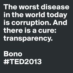 """""""The worst disease in the world today is corruption. And there is a cure: transparency."""" - Bono #TED2013"""