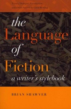 The language of fiction : a writer's stylebook - The first-ever style guide to focus on how grammar, punctuation, and style can be used to create superior fiction