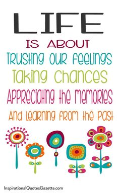 Life is about trusting our feelings taking chances appreciating the memories and learning from the past