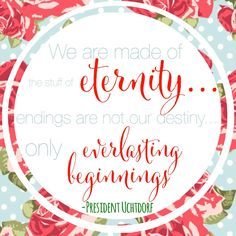 We are made of the stuff of eternity... endings are not our destiny only everlasting beginnings- President Utchdorf