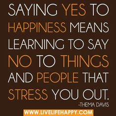 Sometimes it sure does....  Saying yes to happiness means learning to say no to things and people that stress you out. - Thema Davis.