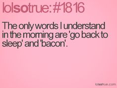 The only words I understand in the morning are 'go back to sleep' and dr pepper for me lol. Bacon not so much in early morning as in I eat it at night lol