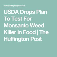 USDA Drops Plan To Test For Monsanto Weed Killer In Food | The Huffington Post