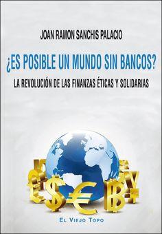 ¿Es posible un mundo sin bancos? : La revolución de las finanzas éticas y solidarias. Joan Ramón Sanchís Palacio. Máis información no catálogo: http://kmelot.biblioteca.udc.es/record=b1536923~S1*spi