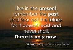 Live now, not the past nor the future.