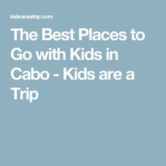 The Best Places to Go with Kids in Cabo - Kids are a Trip