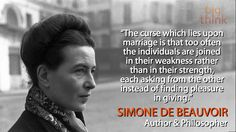 "Words of wisdom from Simone de Beauvoir: ""The curse which lies upon marriage is that too often the individuals are joined in their weakness rather than in their strength, each asking from the other instead of finding pleasure in giving."""