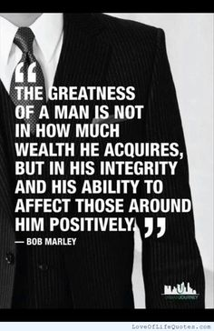 The greatness lf a man is not in how much wealth he acquires but in his integrity and his ability to affect those around him positively - http://www.loveoflifequotes.com/?p=16260