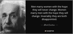 Men marry women with the hope they will never change. Women marry men with the hope they will change. Invariably they are both disappointed. - Albert Einstein