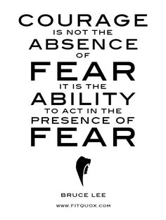 """Courage is not the absence of fear. It is the ability to act in the presence of fear."" ~ Bruce Lee #quote #fear #courage"