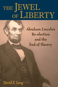 THE JEWEL OF LIBERTY by David Long -- Combines in-depth research with challenging new arguments to present the case for the election of 1864--which returned Lincoln to office to continue the war and cemented emancipation--as the most important in American history.
