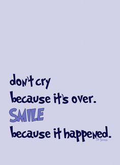 "Love this quote from Dr. Seuss ""Don't cry because it's over.. Smile because it happened.."""