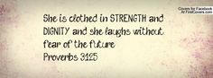 She is clothed in STRENGTH and DIGNITY and she laughs without fear of the future!  Proverbs 31:25