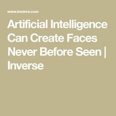 Artificial Intelligence Can Create Faces Never Before Seen | Inverse