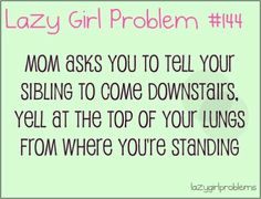 And then mom goes  Well could have done that now go tell them to come here lol !!
