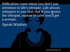 Oprah Winfrey - quote -- Difficulties come when you don't pay attention to life's whisper. Life always whispers to you first, but if you ignore the whisper, sooner or later you'll get a scream. #quote #quotation #aphorism