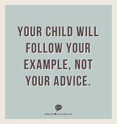 your child will follow your example, not your advice