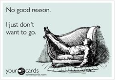 No good reason. I just don't want to go. All too often. Introvert problems.