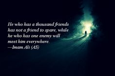 He who has a thousand friends has not a friend to spare, while he who has one enemy will meet him everywhere. -Hazrat Ali (A.S)
