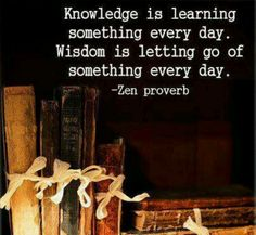 Knowledge is learning something every day. Wisdom is letting go of something every day....