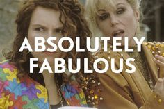 Ever seen it??  Absolutely Fabulous!  AbFab brings you into the world of these fad-obsessed besties where nothing is sacred and no one is spared. Sweetie Dahling!