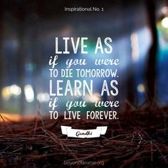 Live as if you were to die tomorrow.  Learn as if you were to live forever ― Mahatma Gandhi.