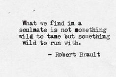What we find in a soulmate is not something wild to tame but something wild to run with. - Robert Brault yes, please. something wild to run with. Pretty Words, Beautiful Words, Cool Words, Great Quotes, Quotes To Live By, Inspirational Quotes, Quotes Quotes, Wild Quotes, Wild And Free Quotes
