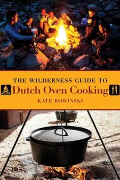"""The Wilderness Guide to Dutch Oven Cooking: Kate Rowinski """"The Wilderness Guide to Dutch Oven Cooking includes all your favorites, along with exciting new recipes. Wilderness cooking can be delicious when you have this book in your rucksack!"""""""
