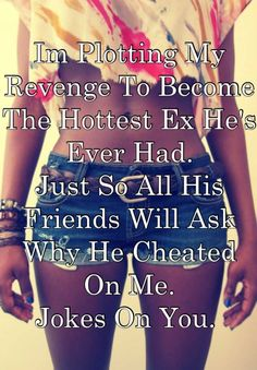 25 Ways of Getting Revenge On Your Cheating Boyfriend Im Plotting My Revenge To Become The Hottest Ex Hes Ever Had. Just So All His Friends Will Ask Why He Cheated On Me. Jokes On You.