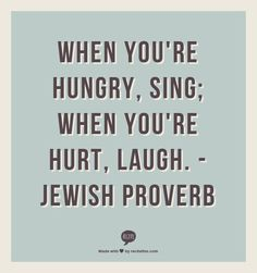 When you're hungry, sing; when you're hurt, laugh. True Quotes About Life, Love Life Quotes, Wisdom Quotes, Wise Proverbs, Proverbs Quotes, Jewish Quotes, Sweet Quotes, Torah, More Than Words