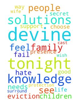 Lord tonight we pray for Devine knowledge and solutions - Lord tonight we pray for Devine knowledge and solutions to all our needs. We pray that you surround us with people who choose to support me and my family for the good. We pray that all who wish to see us fail or hate us in secret be cast from our presence and our life. We ask for Gods protection and eviction from all who feel this way towards me ,my wife and our children. Thank you Posted at: https://prayerrequest.com/t/Elq #pray…
