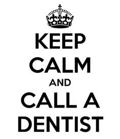 Keep Calm & Call a Dentist~ Ya Right! I would call the Best Dentist in Town to take Care of this Business if I had Insurance and Money to Pay for all of the rest of my Teeth Out~ If I could just Push a Button and then what is left of my Teeth could just POP!!!! Right OUT of my Mouth! That would be Great!!!