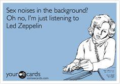 Sex noises in the background? Oh no, I'm just listening to Led Zeppelin.
