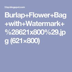 Burlap+Flower+Bag+with+Watermark+%28621x800%29.jpg (621×800)