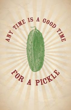 I can't figure out if this means that it's always a good time to eat a pickle or if it means that pickles are always having a good time. I guess it doesn't matter though because both are pretty true.